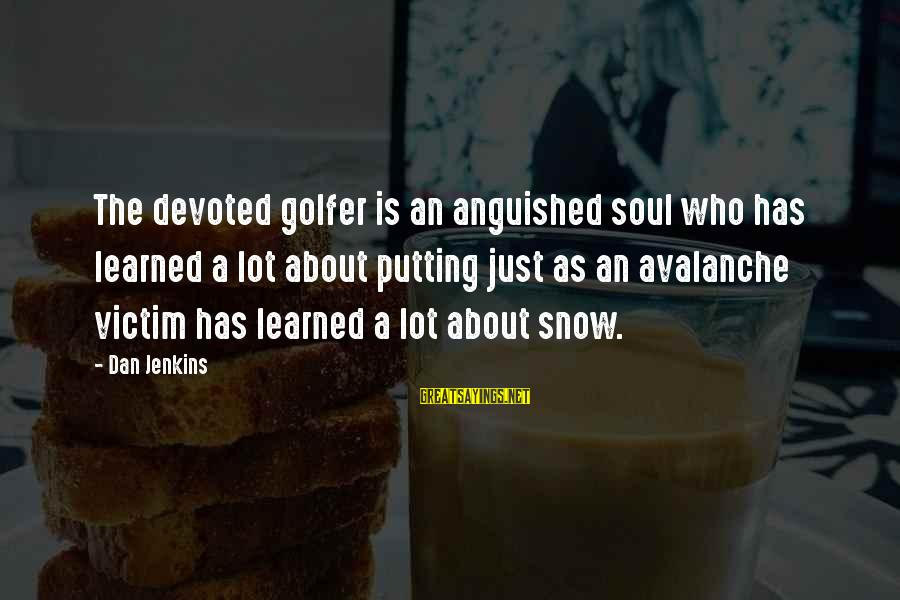 Golfer Sayings By Dan Jenkins: The devoted golfer is an anguished soul who has learned a lot about putting just