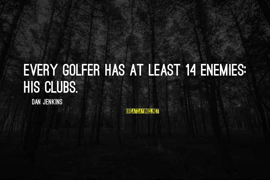 Golfer Sayings By Dan Jenkins: Every golfer has at least 14 enemies: his clubs.