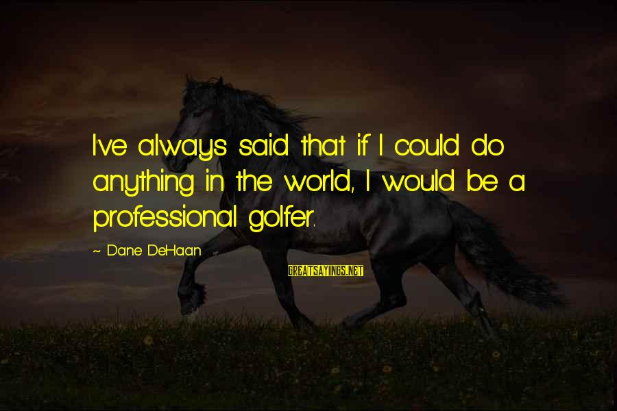 Golfer Sayings By Dane DeHaan: I've always said that if I could do anything in the world, I would be