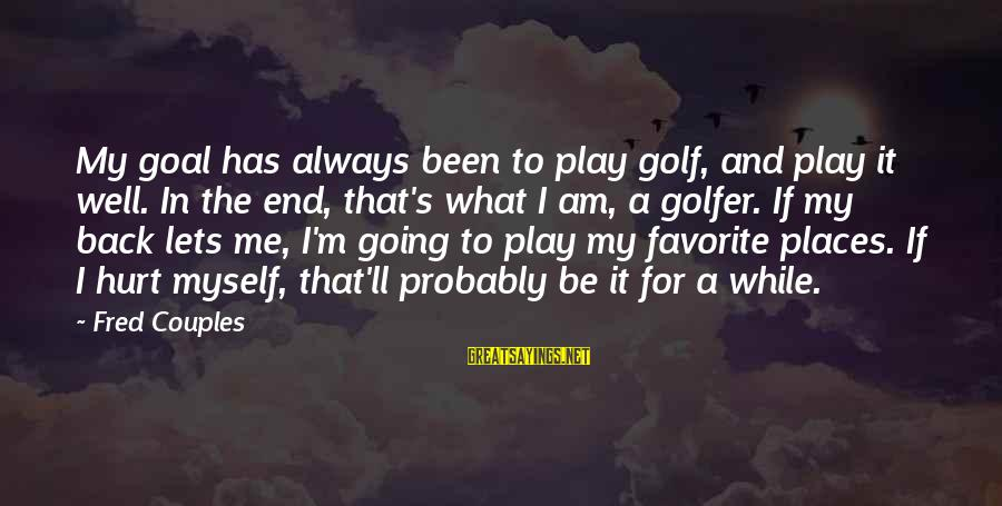 Golfer Sayings By Fred Couples: My goal has always been to play golf, and play it well. In the end,