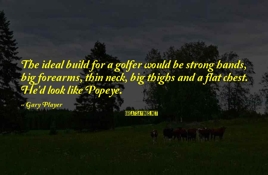 Golfer Sayings By Gary Player: The ideal build for a golfer would be strong hands, big forearms, thin neck, big