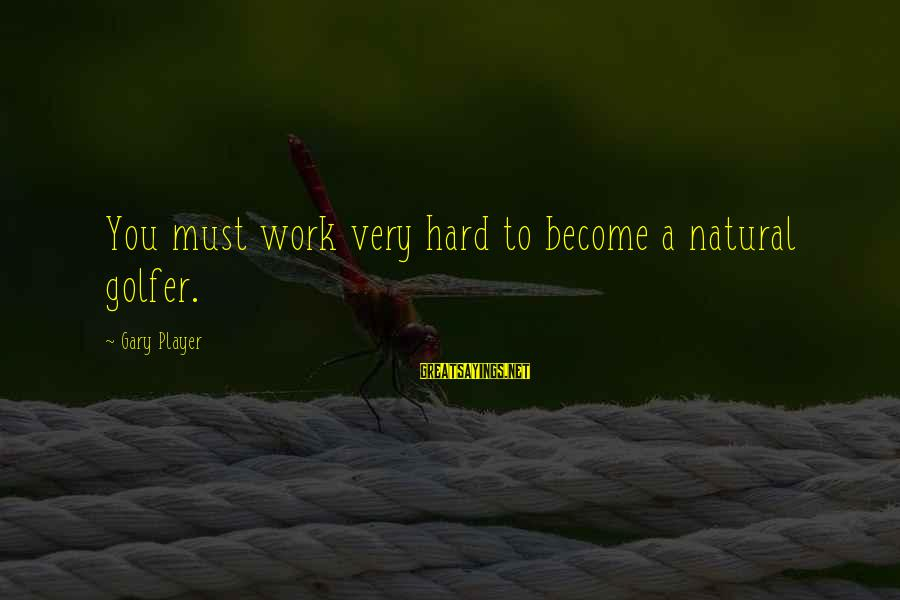 Golfer Sayings By Gary Player: You must work very hard to become a natural golfer.