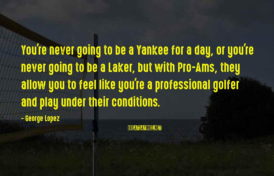 Golfer Sayings By George Lopez: You're never going to be a Yankee for a day, or you're never going to