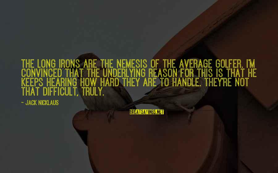 Golfer Sayings By Jack Nicklaus: The long irons are the nemesis of the average golfer. I'm convinced that the underlying