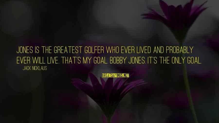 Golfer Sayings By Jack Nicklaus: Jones is the greatest golfer who ever lived and probably ever will live. That's my