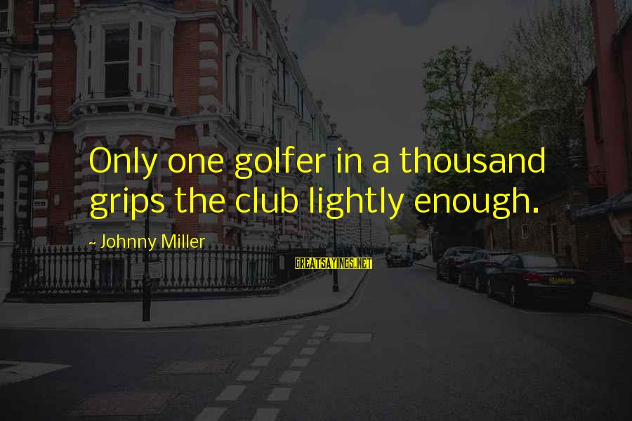 Golfer Sayings By Johnny Miller: Only one golfer in a thousand grips the club lightly enough.