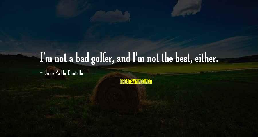 Golfer Sayings By Jose Pablo Cantillo: I'm not a bad golfer, and I'm not the best, either.