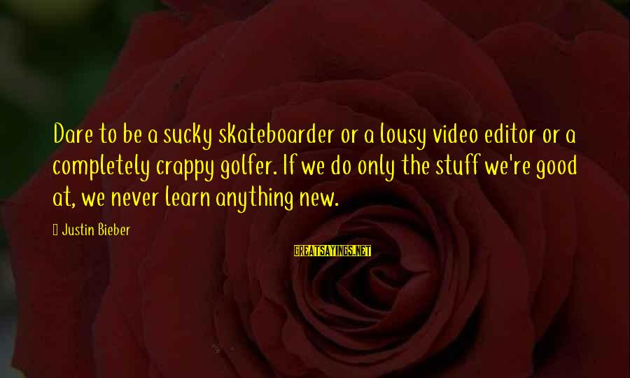 Golfer Sayings By Justin Bieber: Dare to be a sucky skateboarder or a lousy video editor or a completely crappy