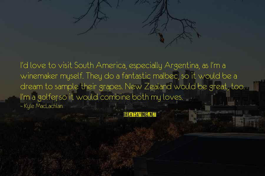 Golfer Sayings By Kyle MacLachlan: I'd love to visit South America, especially Argentina, as I'm a winemaker myself. They do