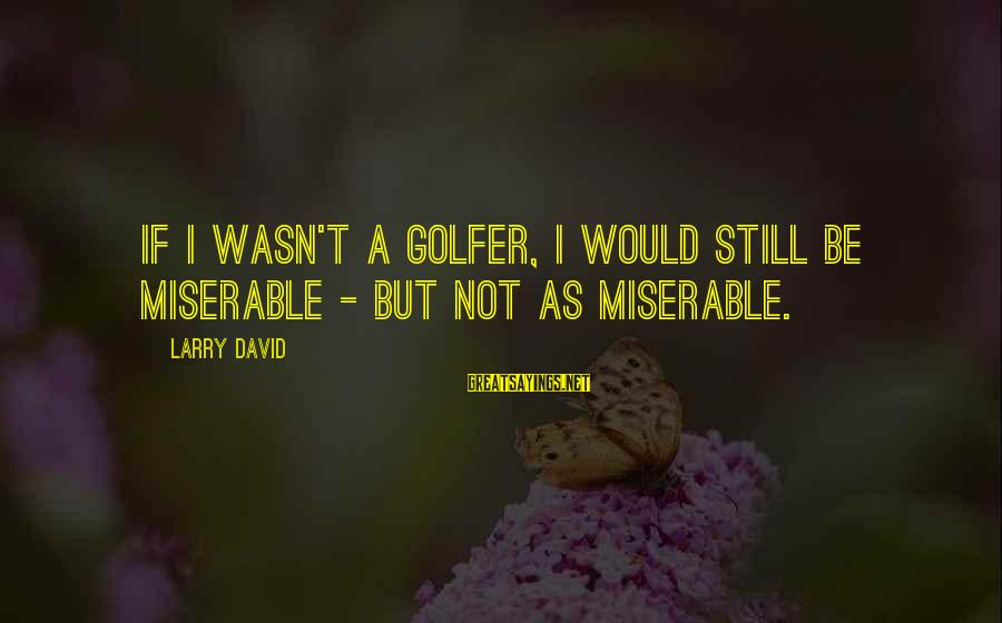 Golfer Sayings By Larry David: If I wasn't a golfer, I would still be miserable - but not as miserable.