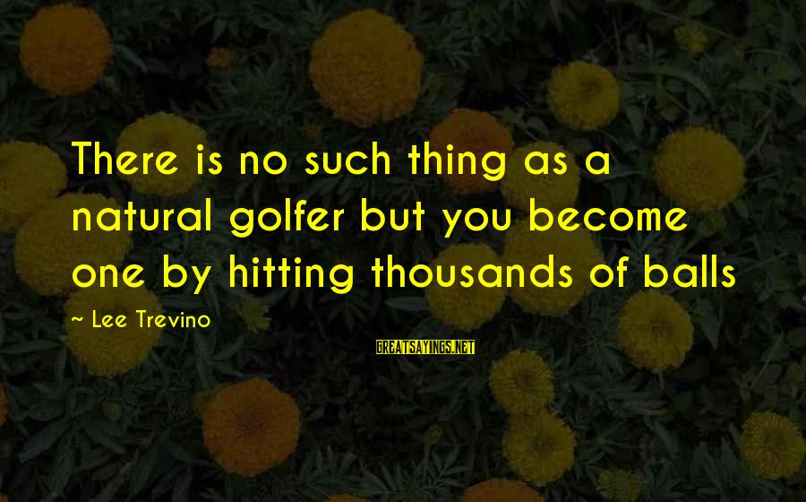 Golfer Sayings By Lee Trevino: There is no such thing as a natural golfer but you become one by hitting