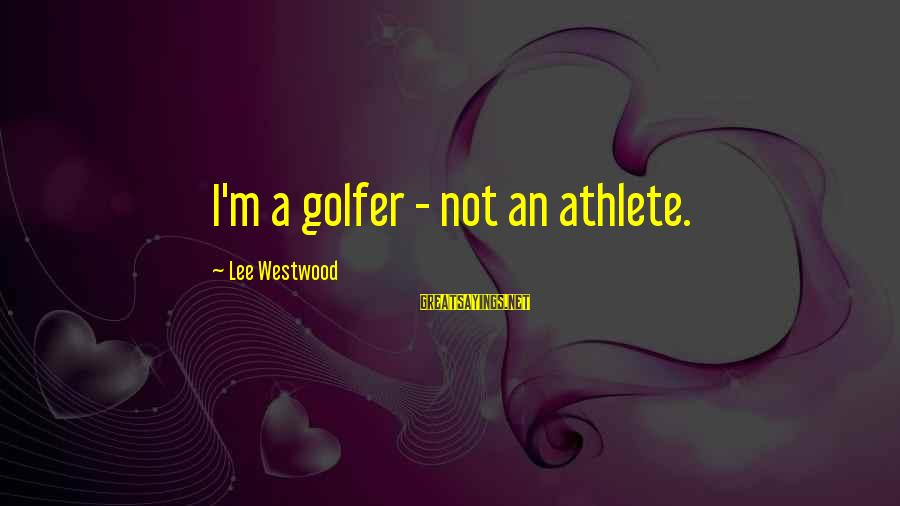 Golfer Sayings By Lee Westwood: I'm a golfer - not an athlete.