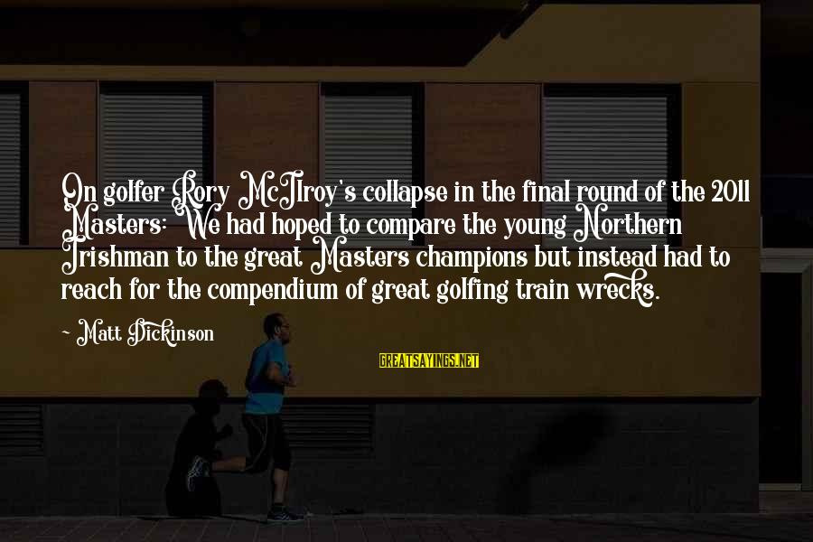 Golfer Sayings By Matt Dickinson: On golfer Rory McIlroy's collapse in the final round of the 2011 Masters: We had