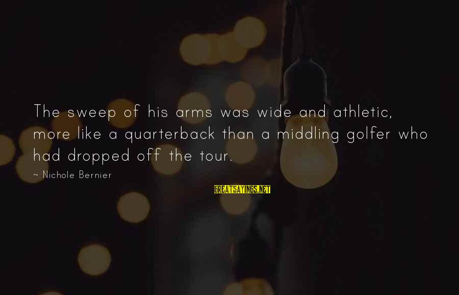 Golfer Sayings By Nichole Bernier: The sweep of his arms was wide and athletic, more like a quarterback than a