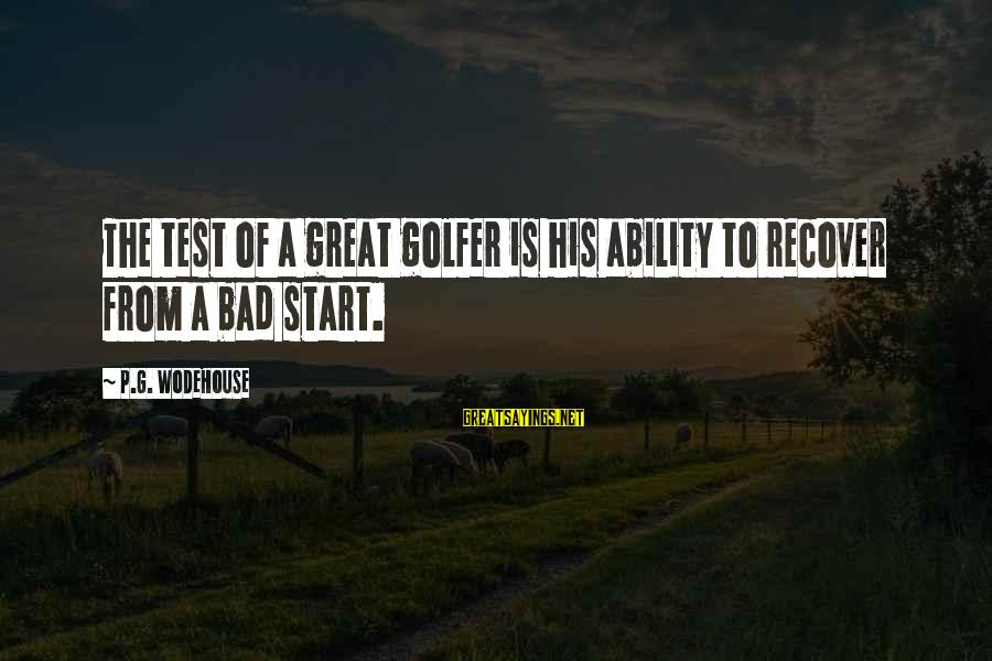 Golfer Sayings By P.G. Wodehouse: The test of a great golfer is his ability to recover from a bad start.