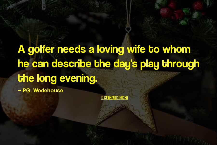Golfer Sayings By P.G. Wodehouse: A golfer needs a loving wife to whom he can describe the day's play through