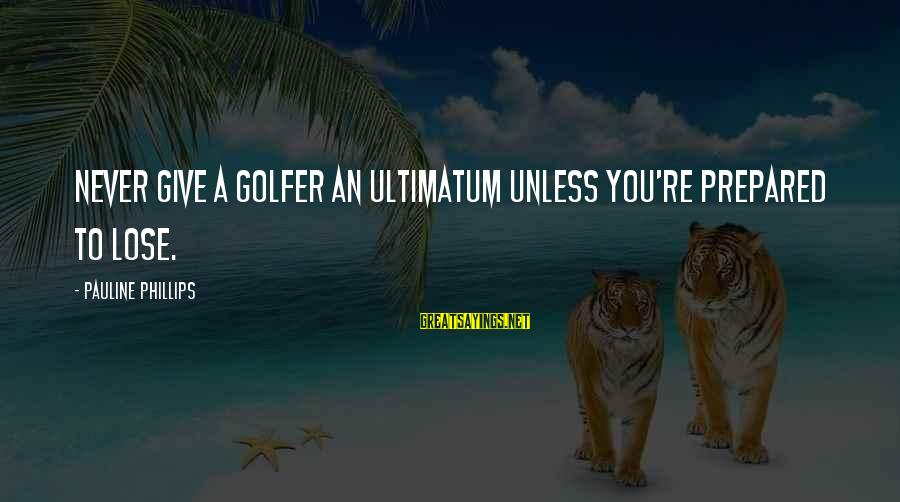 Golfer Sayings By Pauline Phillips: Never give a golfer an ultimatum unless you're prepared to lose.