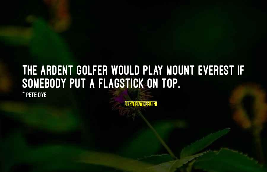Golfer Sayings By Pete Dye: The ardent golfer would play Mount Everest if somebody put a flagstick on top.