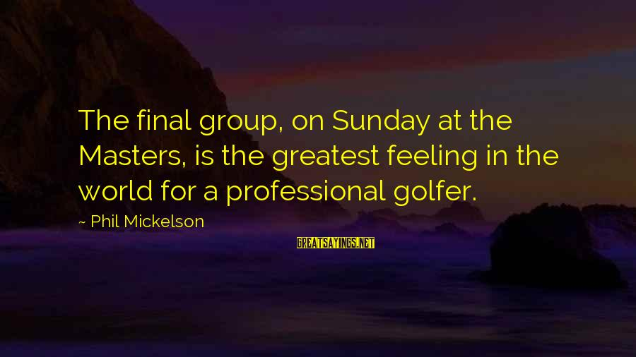 Golfer Sayings By Phil Mickelson: The final group, on Sunday at the Masters, is the greatest feeling in the world