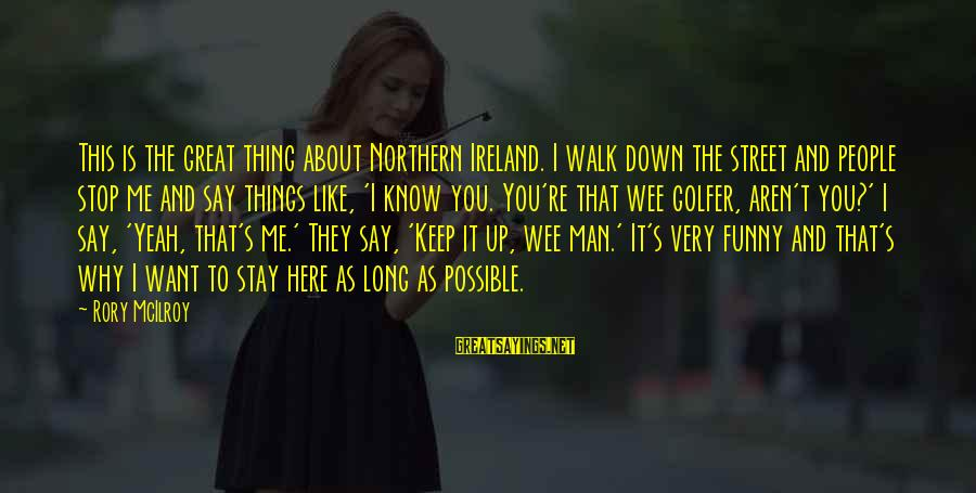 Golfer Sayings By Rory McIlroy: This is the great thing about Northern Ireland. I walk down the street and people