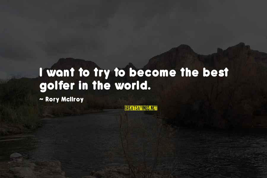 Golfer Sayings By Rory McIlroy: I want to try to become the best golfer in the world.