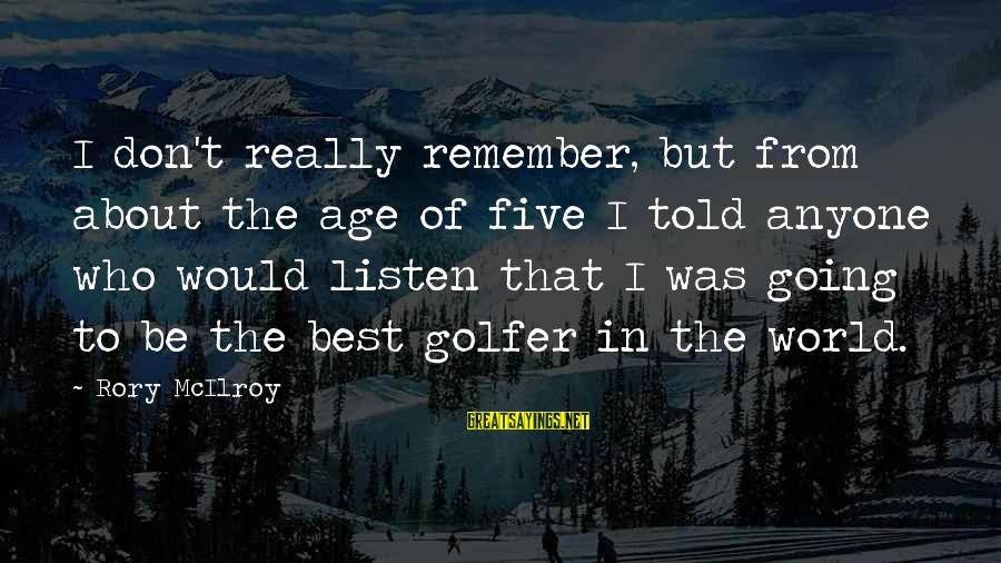 Golfer Sayings By Rory McIlroy: I don't really remember, but from about the age of five I told anyone who