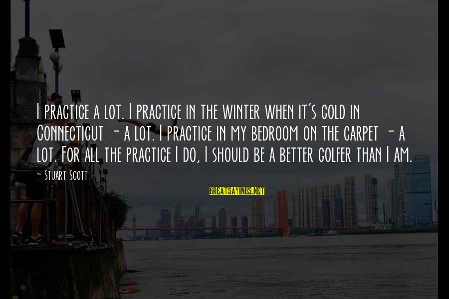 Golfer Sayings By Stuart Scott: I practice a lot. I practice in the winter when it's cold in Connecticut -