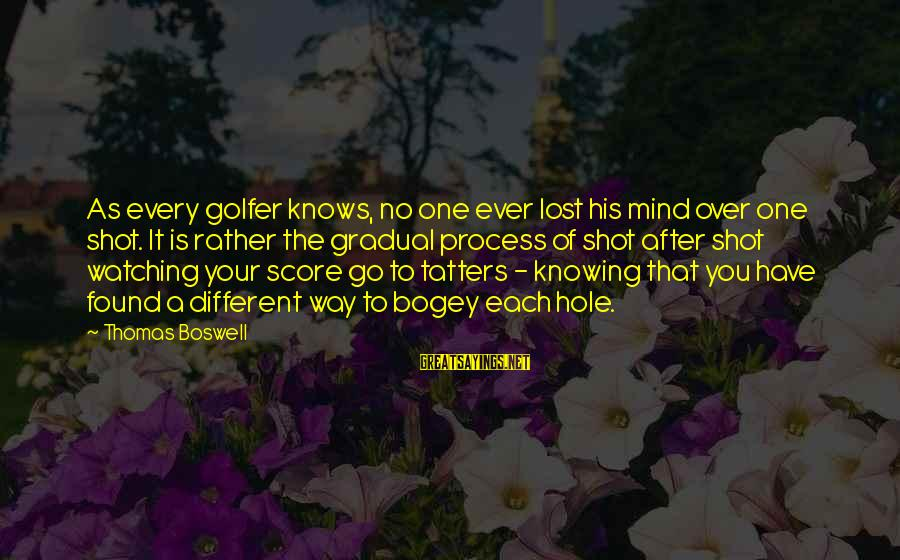 Golfer Sayings By Thomas Boswell: As every golfer knows, no one ever lost his mind over one shot. It is