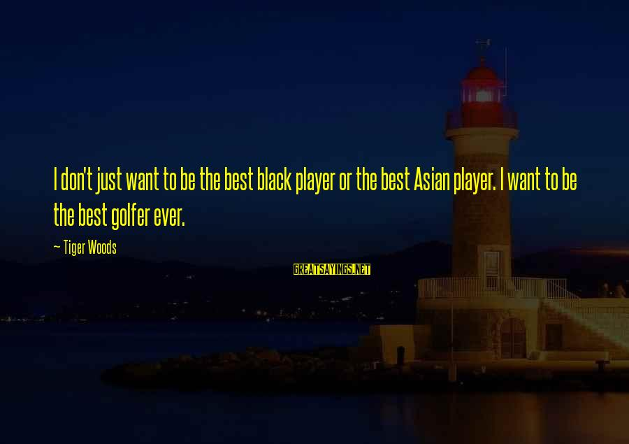 Golfer Sayings By Tiger Woods: I don't just want to be the best black player or the best Asian player.