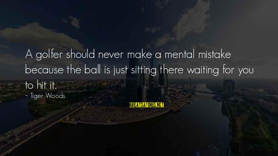 Golfer Sayings By Tiger Woods: A golfer should never make a mental mistake because the ball is just sitting there