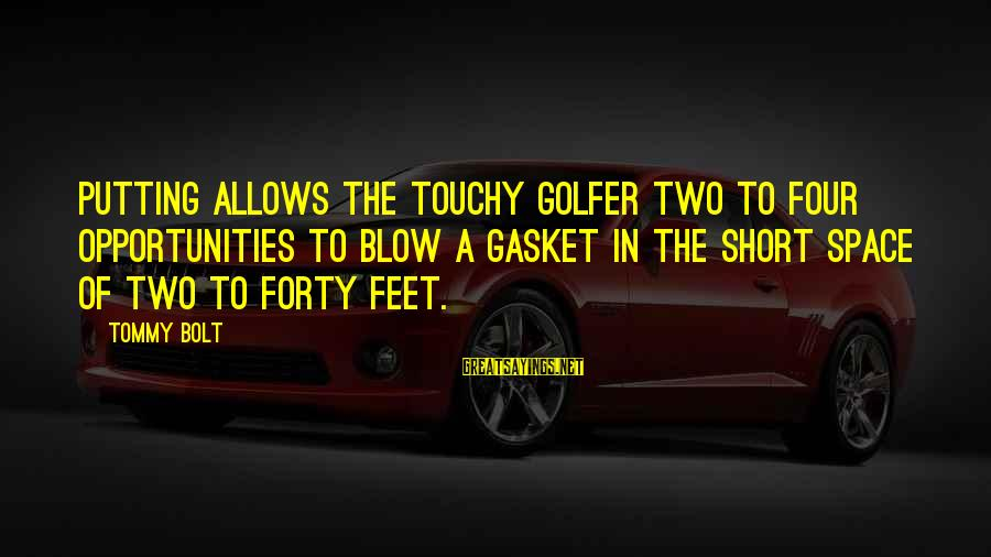 Golfer Sayings By Tommy Bolt: Putting allows the touchy golfer two to four opportunities to blow a gasket in the