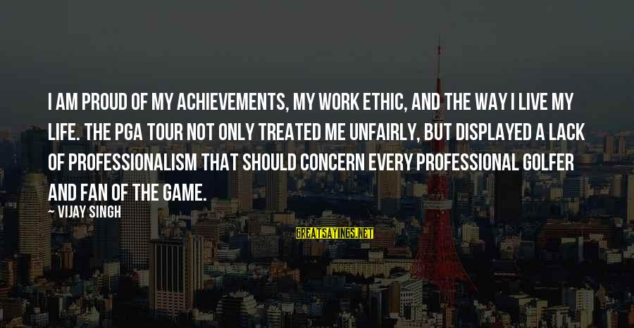 Golfer Sayings By Vijay Singh: I am proud of my achievements, my work ethic, and the way I live my