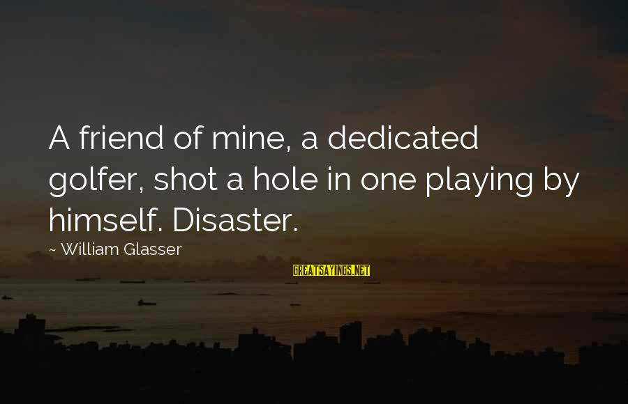 Golfer Sayings By William Glasser: A friend of mine, a dedicated golfer, shot a hole in one playing by himself.