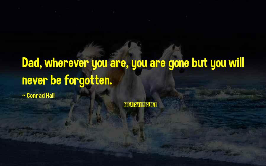 Gone But Never Forgotten Sayings By Conrad Hall: Dad, wherever you are, you are gone but you will never be forgotten.