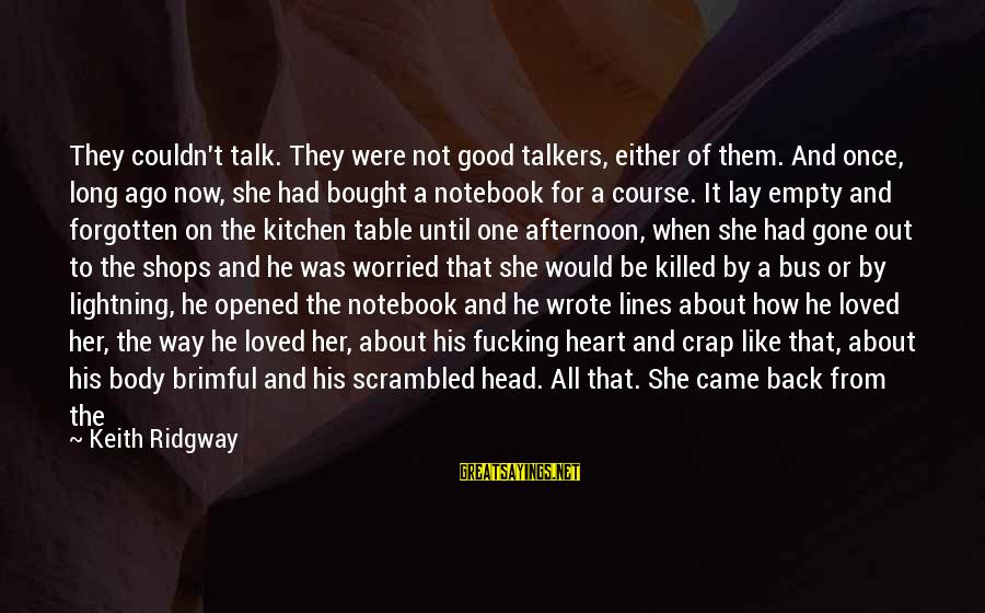 Gone But Never Forgotten Sayings By Keith Ridgway: They couldn't talk. They were not good talkers, either of them. And once, long ago