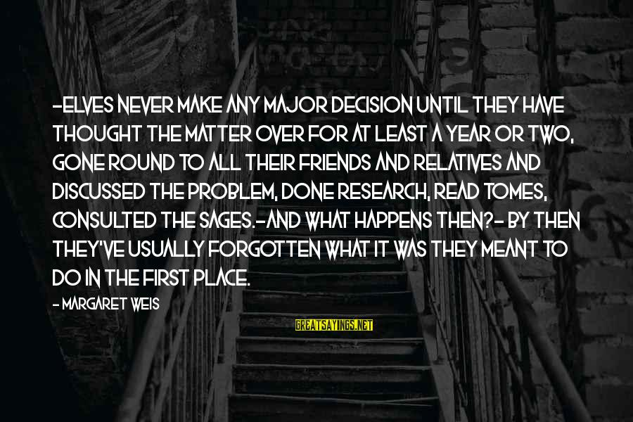 Gone But Never Forgotten Sayings By Margaret Weis: -Elves never make any major decision until they have thought the matter over for at