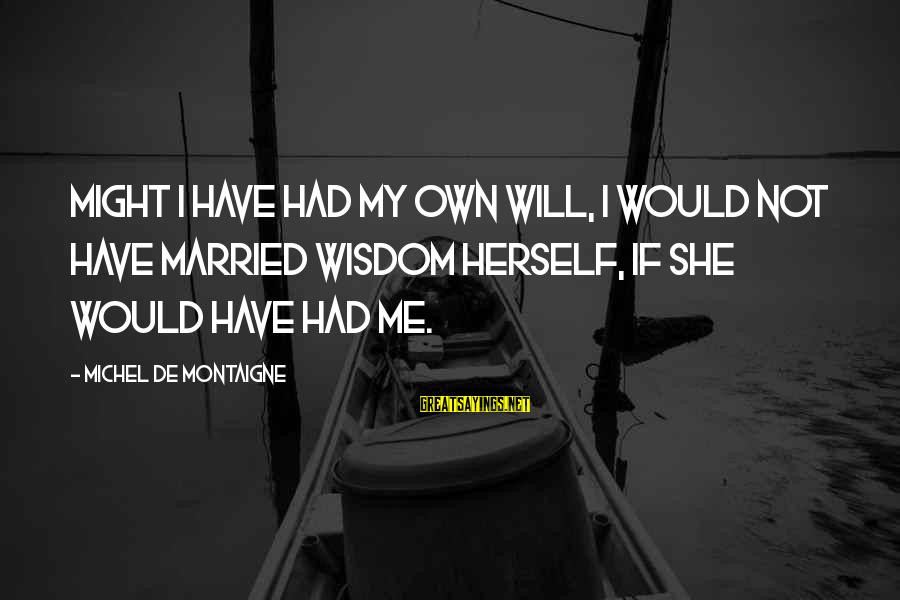 Gone But Never Forgotten Sayings By Michel De Montaigne: Might I have had my own will, I would not have married Wisdom herself, if