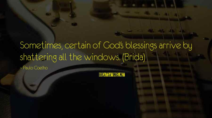 Gone But Never Forgotten Sayings By Paulo Coelho: Sometimes, certain of God's blessings arrive by shattering all the windows. (Brida)