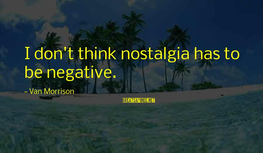 Gone But Never Forgotten Sayings By Van Morrison: I don't think nostalgia has to be negative.