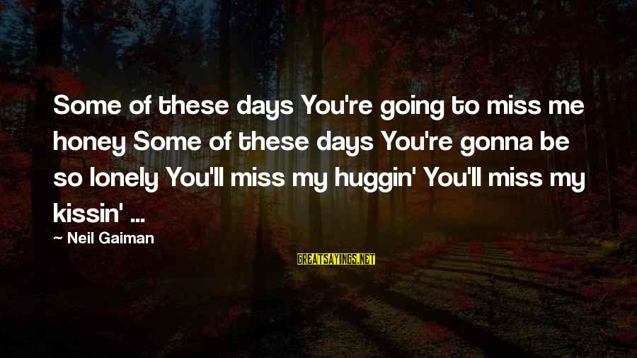 Gonna Miss Me Sayings By Neil Gaiman: Some of these days You're going to miss me honey Some of these days You're