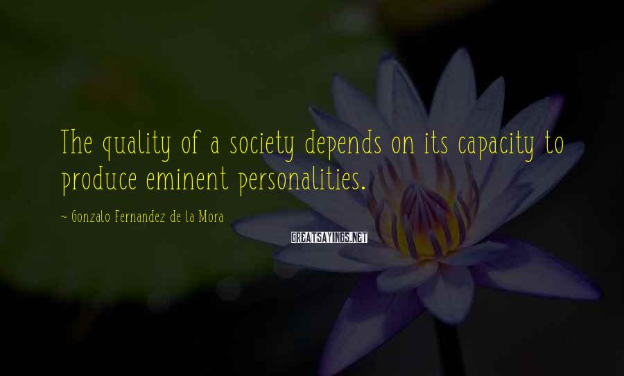 Gonzalo Fernandez De La Mora Sayings: The quality of a society depends on its capacity to produce eminent personalities.