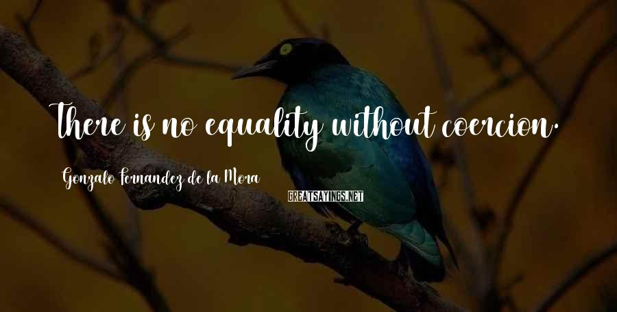 Gonzalo Fernandez De La Mora Sayings: There is no equality without coercion.