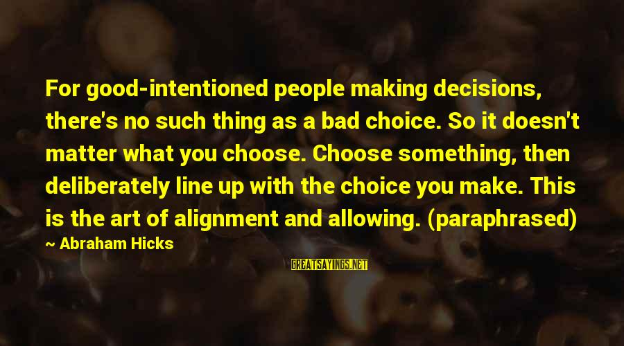 Good And Bad Decisions Sayings By Abraham Hicks: For good-intentioned people making decisions, there's no such thing as a bad choice. So it
