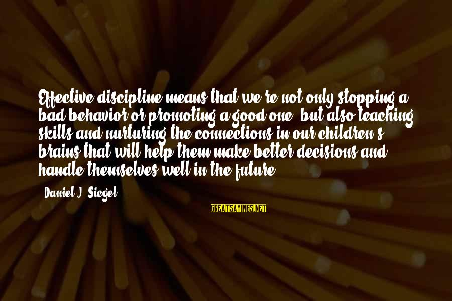 Good And Bad Decisions Sayings By Daniel J. Siegel: Effective discipline means that we're not only stopping a bad behavior or promoting a good