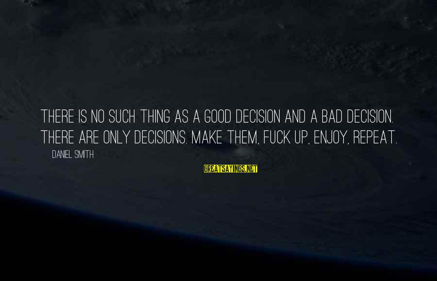 Good And Bad Decisions Sayings By Daniel Smith: There is no such thing as a good decision and a bad decision. There are