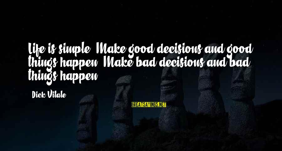 Good And Bad Decisions Sayings By Dick Vitale: Life is simple. Make good decisions and good things happen. Make bad decisions and bad