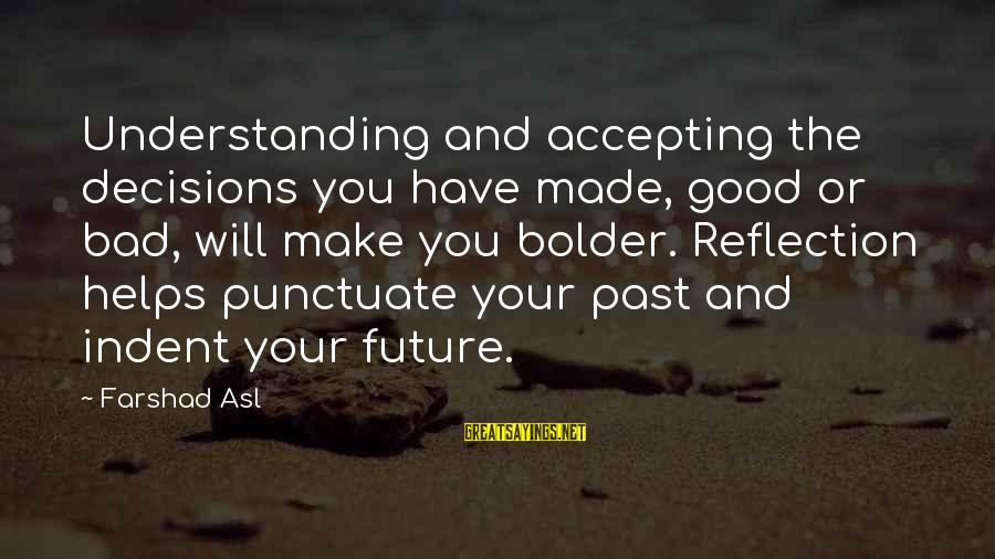 Good And Bad Decisions Sayings By Farshad Asl: Understanding and accepting the decisions you have made, good or bad, will make you bolder.