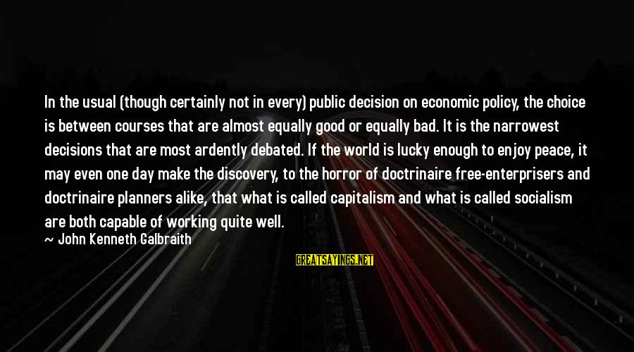 Good And Bad Decisions Sayings By John Kenneth Galbraith: In the usual (though certainly not in every) public decision on economic policy, the choice