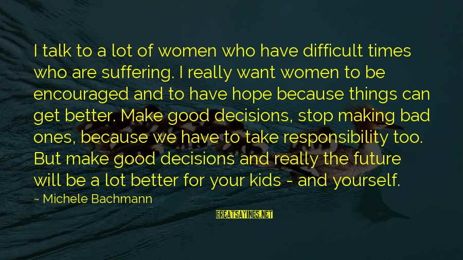 Good And Bad Decisions Sayings By Michele Bachmann: I talk to a lot of women who have difficult times who are suffering. I
