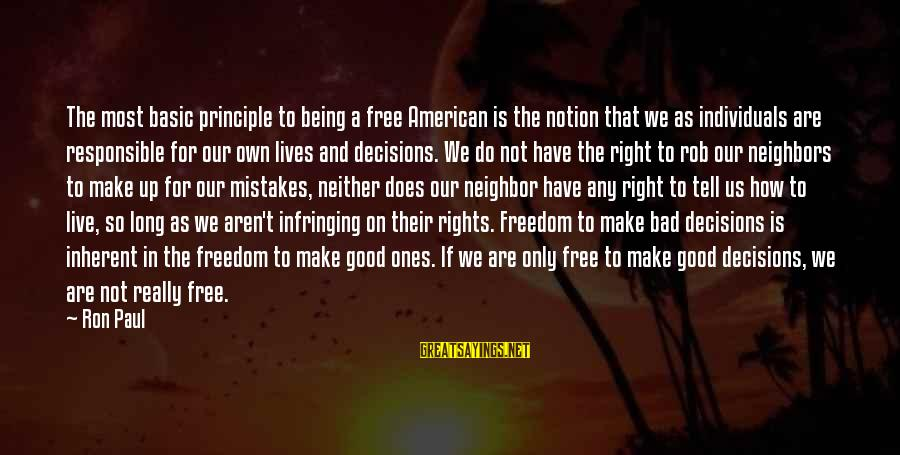 Good And Bad Decisions Sayings By Ron Paul: The most basic principle to being a free American is the notion that we as